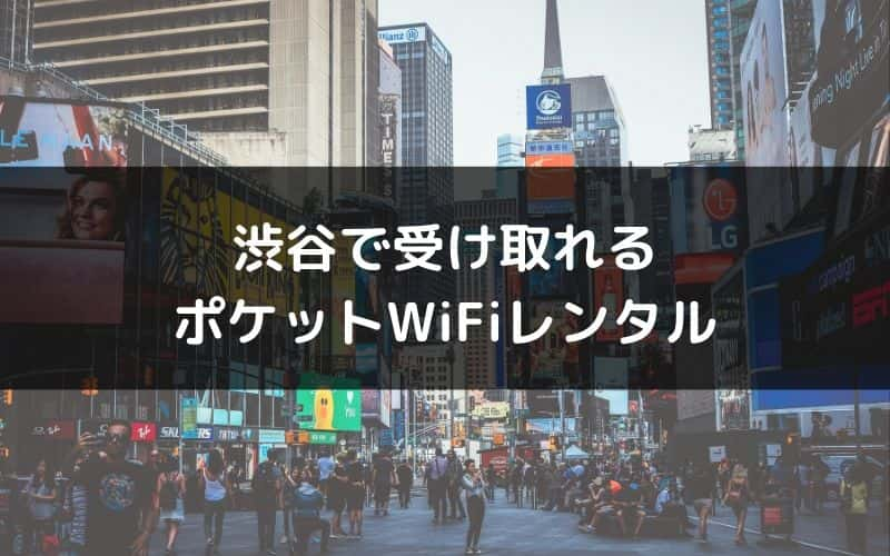 渋谷で受け取れるポケットWiFiレンタルの一覧と比較・おすすめランキング