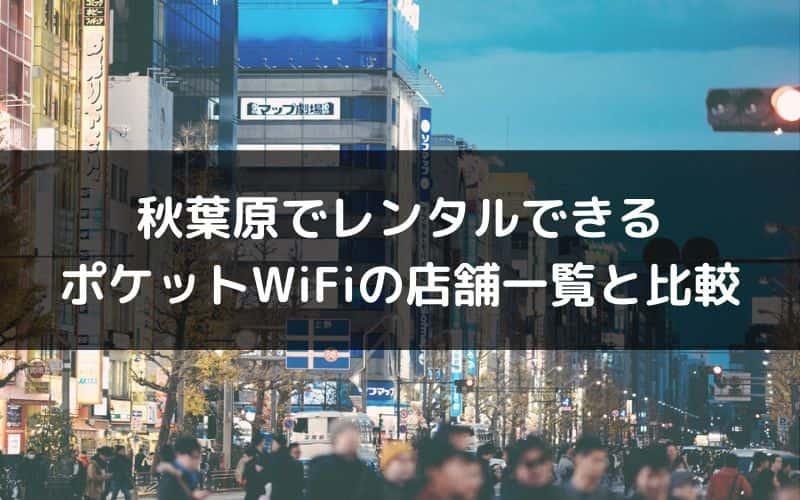 秋葉原でレンタルできるポケットWiFiの店舗一覧と比較